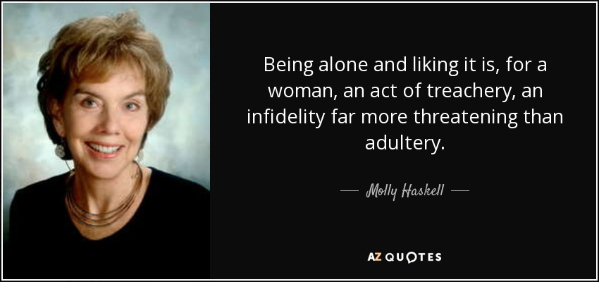 Being alone and liking it is, for a woman, an act of treachery, an infidelity far more threatening than adultery. - Molly Haskell