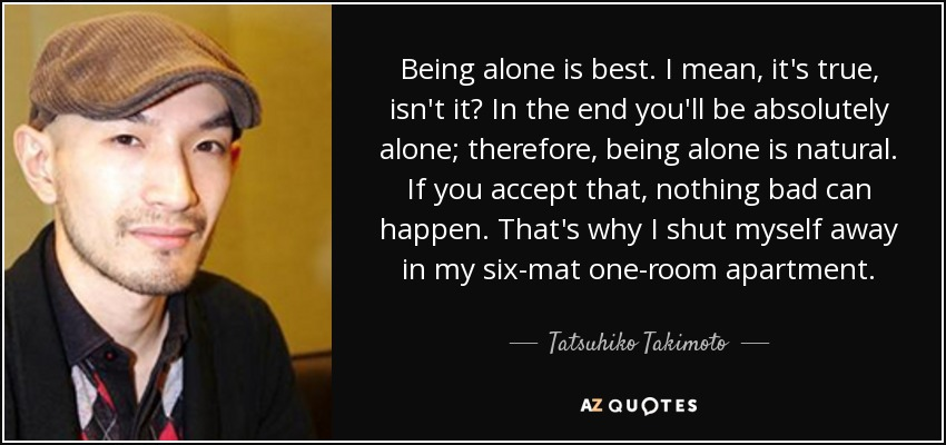 Being alone is best. I mean, it's true, isn't it? In the end you'll be absolutely alone; therefore, being alone is natural. If you accept that, nothing bad can happen. That's why I shut myself away in my six-mat one-room apartment. - Tatsuhiko Takimoto