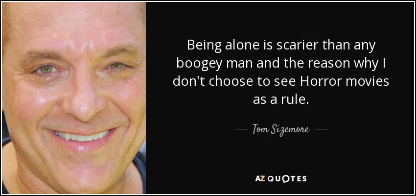 Being alone is scarier than any boogey man and the reason why I don't choose to see Horror movies as a rule. - Tom Sizemore