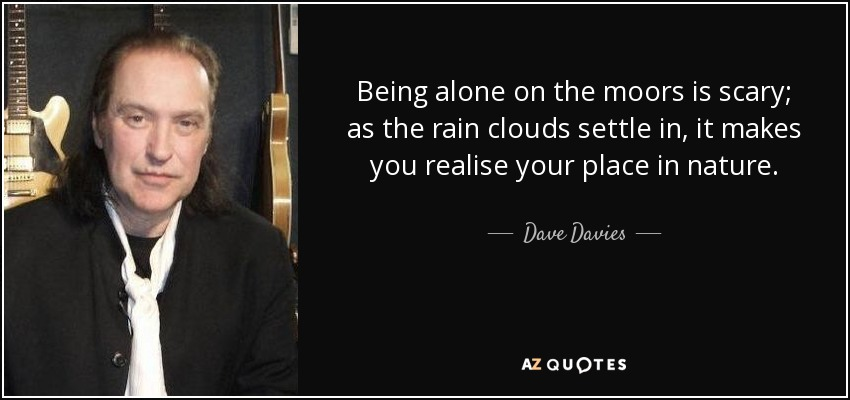 Being alone on the moors is scary; as the rain clouds settle in, it makes you realise your place in nature. - Dave Davies