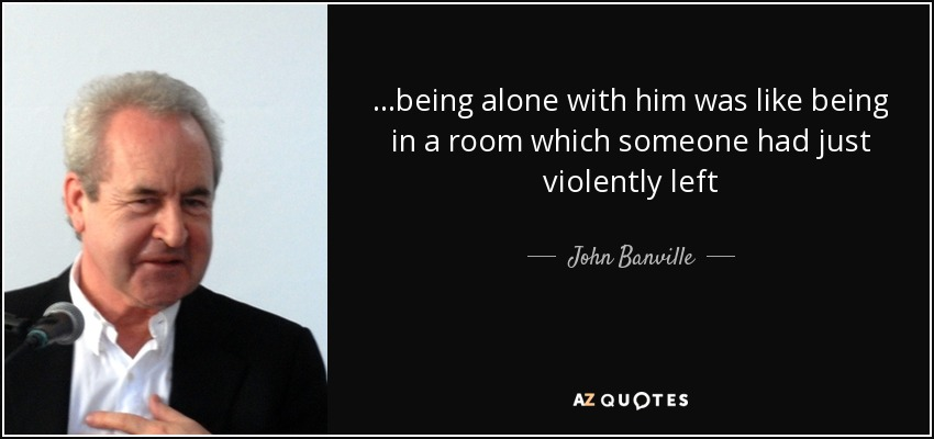 ...being alone with him was like being in a room which someone had just violently left - John Banville