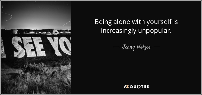 Being alone with yourself is increasingly unpopular. - Jenny Holzer