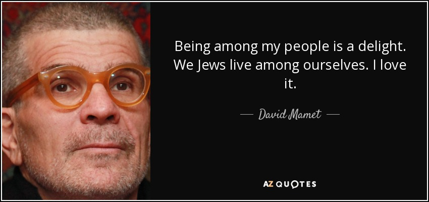 Being among my people is a delight. We Jews live among ourselves. I love it. - David Mamet