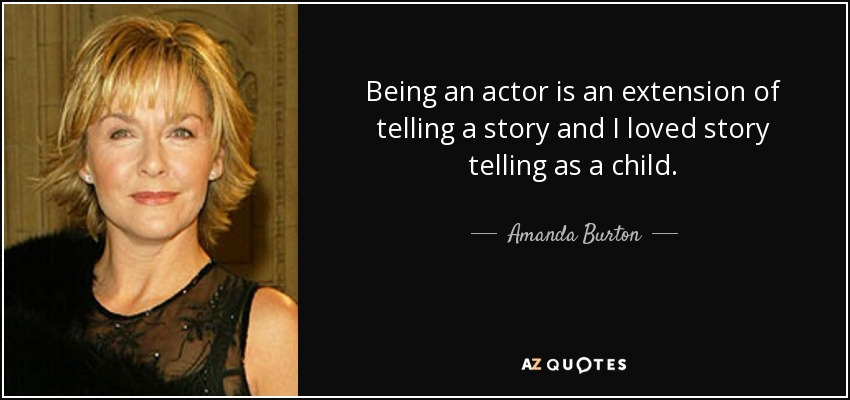 Being an actor is an extension of telling a story and I loved story telling as a child. - Amanda Burton