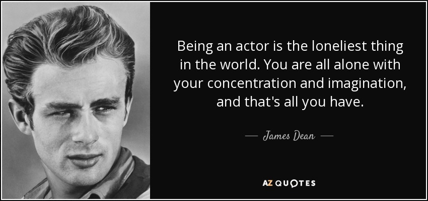Being an actor is the loneliest thing in the world. You are all alone with your concentration and imagination, and that's all you have. - James Dean