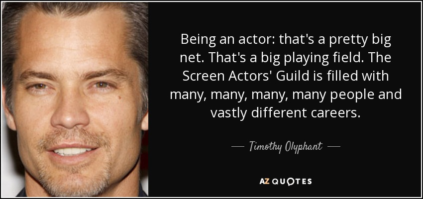 Being an actor: that's a pretty big net. That's a big playing field. The Screen Actors' Guild is filled with many, many, many, many people and vastly different careers. - Timothy Olyphant