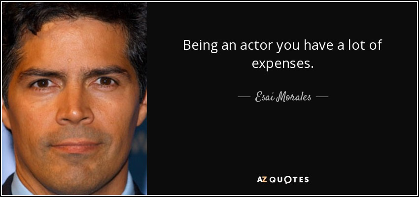 Being an actor you have a lot of expenses. - Esai Morales