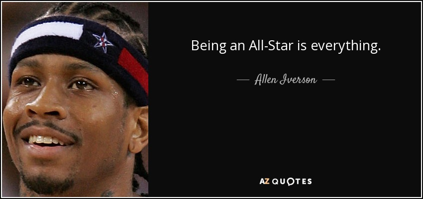 Being an All-Star is everything. - Allen Iverson