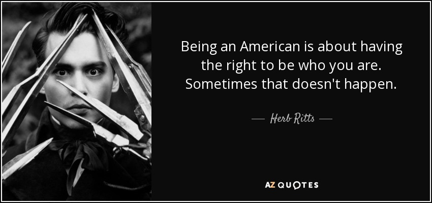 Being an American is about having the right to be who you are. Sometimes that doesn't happen. - Herb Ritts