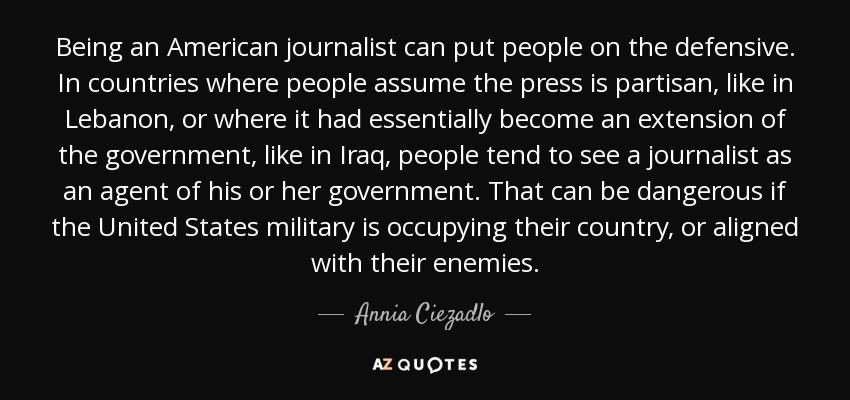 Annia Ciezadlo quote: Being an American journalist can put people