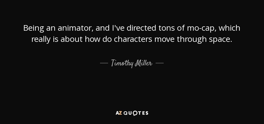 Timothy miller quote being an animator and ive directed tons of being an animator and ive directed tons of mo cap which publicscrutiny Images