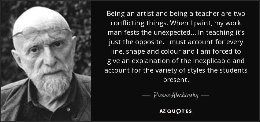 Being an artist and being a teacher are two conflicting things. When I paint, my work manifests the unexpected... In teaching it's just the opposite. I must account for every line, shape and colour and I am forced to give an explanation of the inexplicable and account for the variety of styles the students present. - Pierre Alechinsky