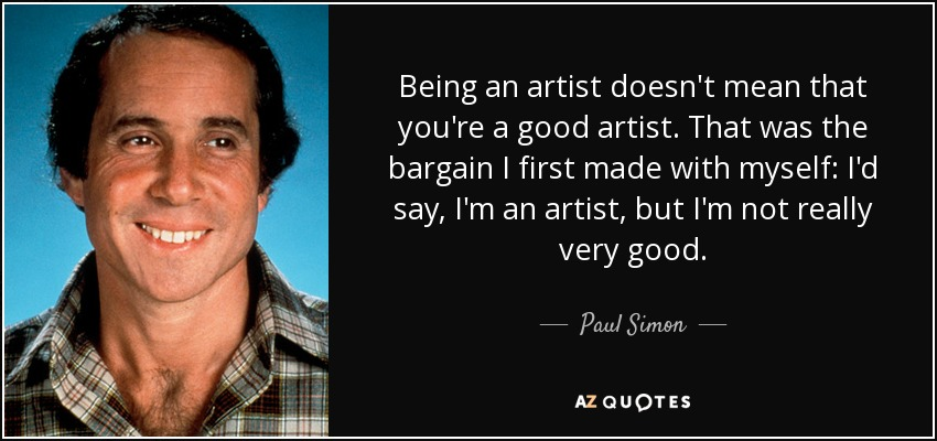 Being an artist doesn't mean that you're a good artist. That was the bargain I first made with myself: I'd say, I'm an artist, but I'm not really very good. - Paul Simon