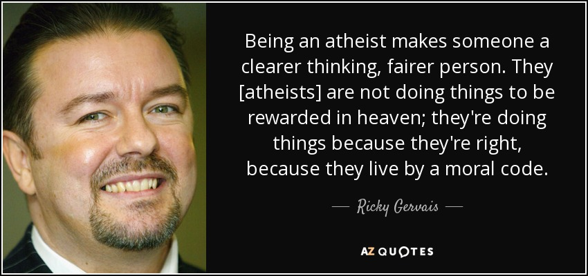 Being an atheist makes someone a clearer thinking, fairer person. They [atheists] are not doing things to be rewarded in heaven; they're doing things because they're right, because they live by a moral code. - Ricky Gervais
