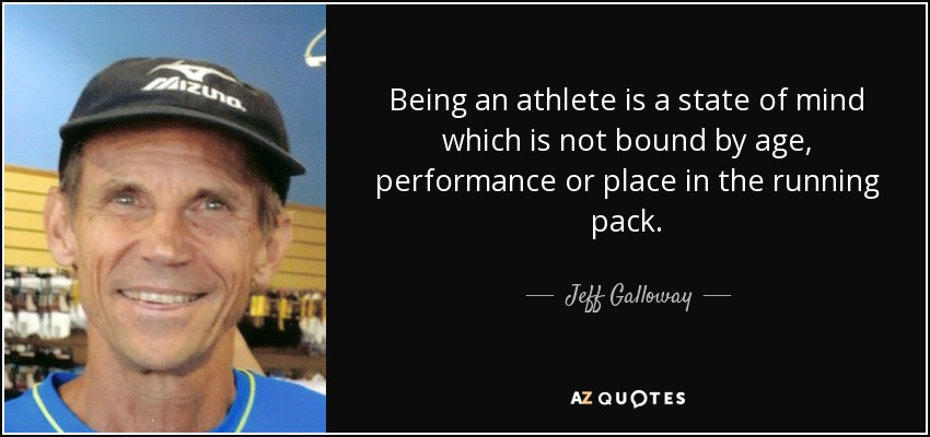Being an athlete is a state of mind which is not bound by age, performance or place in the running pack. - Jeff Galloway