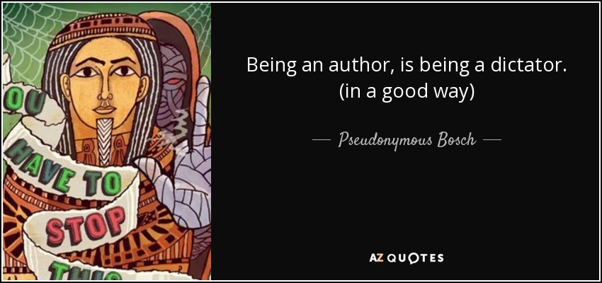 Being an author, is being a dictator. (in a good way) - Pseudonymous Bosch