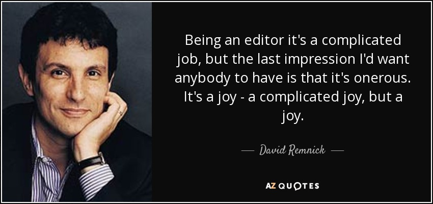 Being an editor it's a complicated job, but the last impression I'd want anybody to have is that it's onerous. It's a joy - a complicated joy, but a joy. - David Remnick