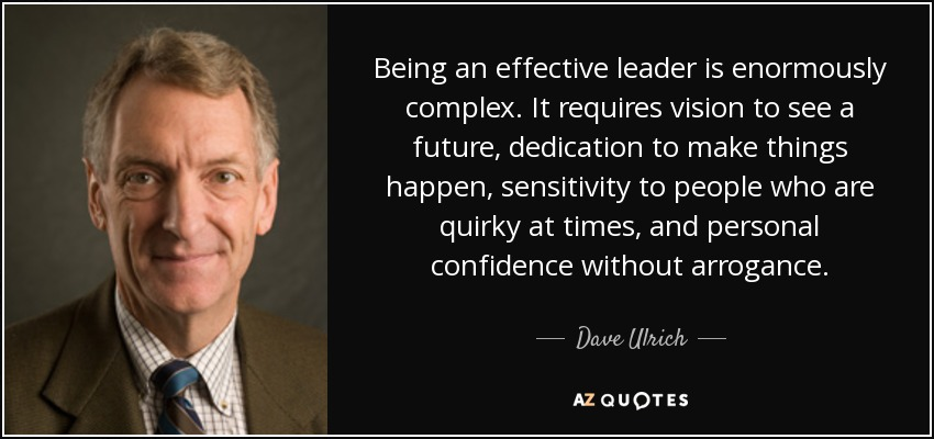 Being an effective leader is enormously complex. It requires vision to see a future, dedication to make things happen, sensitivity to people who are quirky at times, and personal confidence without arrogance. - Dave Ulrich