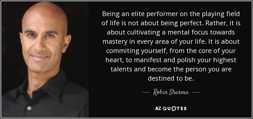 Being an elite performer on the playing field of life is not about being perfect. Rather, it is about cultivating a mental focus towards mastery in every area of your life. It is about commiting yourself, from the core of your heart, to manifest and polish your highest talents and become the person you are destined to be. - Robin Sharma