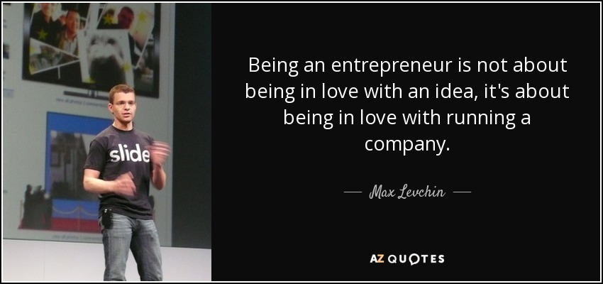 Being an entrepreneur is not about being in love with an idea, it's about being in love with running a company. - Max Levchin