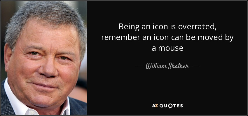 Being an icon is overrated, remember an icon can be moved by a mouse - William Shatner