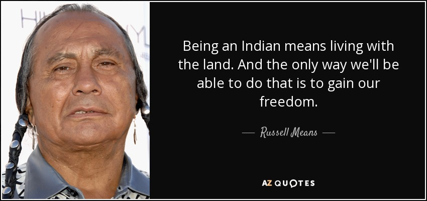 Being an Indian means living with the land. And the only way we'll be able to do that is to gain our freedom. - Russell Means