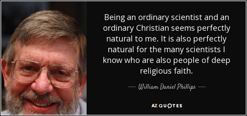Being an ordinary scientist and an ordinary Christian seems perfectly natural to me. It is also perfectly natural for the many scientists I know who are also people of deep religious faith. - William Daniel Phillips