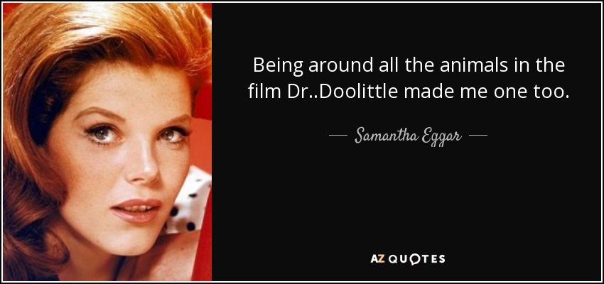 Being around all the animals in the film Dr. .Doolittle made me one too. - Samantha Eggar