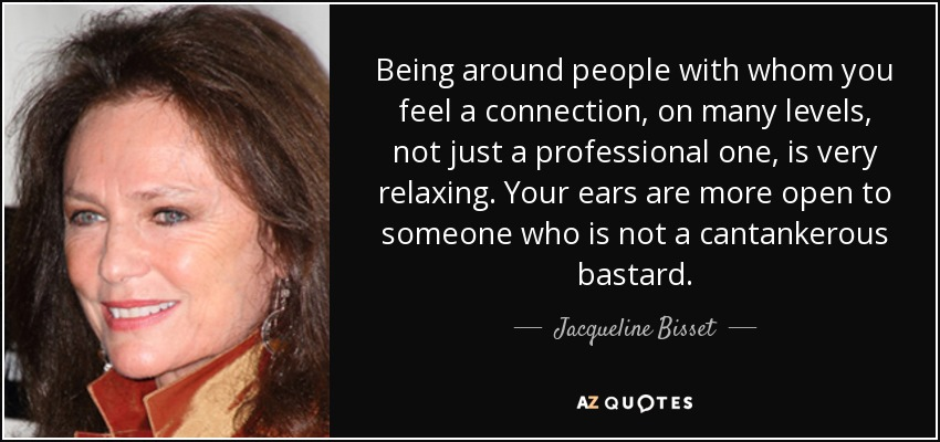 Being around people with whom you feel a connection, on many levels, not just a professional one, is very relaxing. Your ears are more open to someone who is not a cantankerous bastard. - Jacqueline Bisset