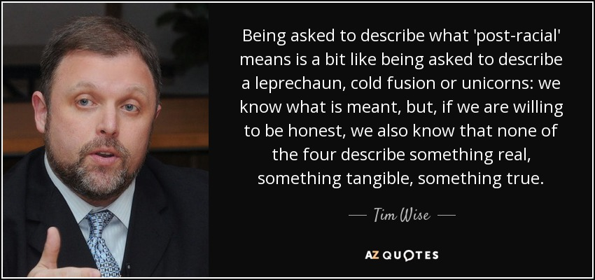 Being asked to describe what 'post-racial' means is a bit like being asked to describe a leprechaun, cold fusion or unicorns: we know what is meant, but, if we are willing to be honest, we also know that none of the four describe something real, something tangible, something true. - Tim Wise