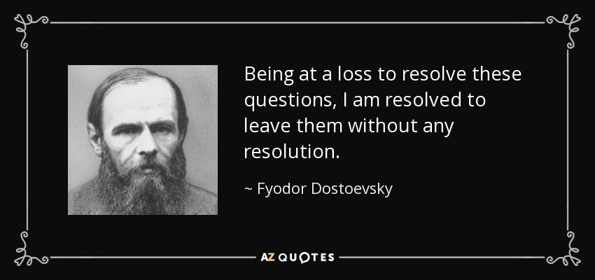 Being at a loss to resolve these questions, I am resolved to leave them without any resolution. - Fyodor Dostoevsky