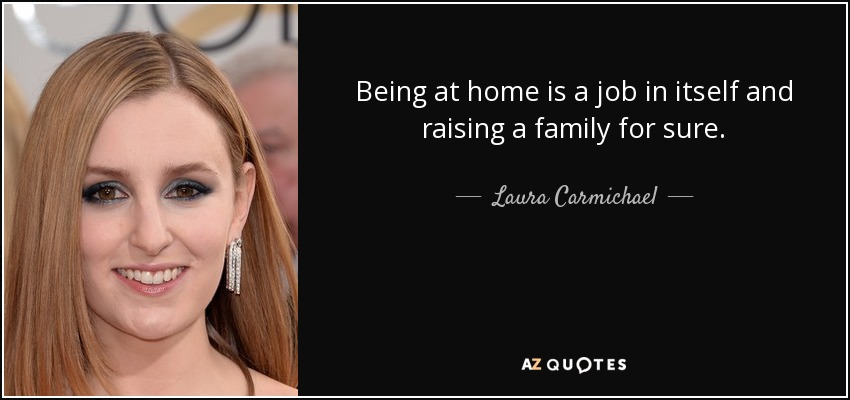 Being at home is a job in itself and raising a family for sure. - Laura Carmichael
