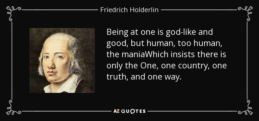 Being at one is god-like and good, but human, too human, the maniaWhich insists there is only the One, one country, one truth, and one way. - Friedrich Holderlin