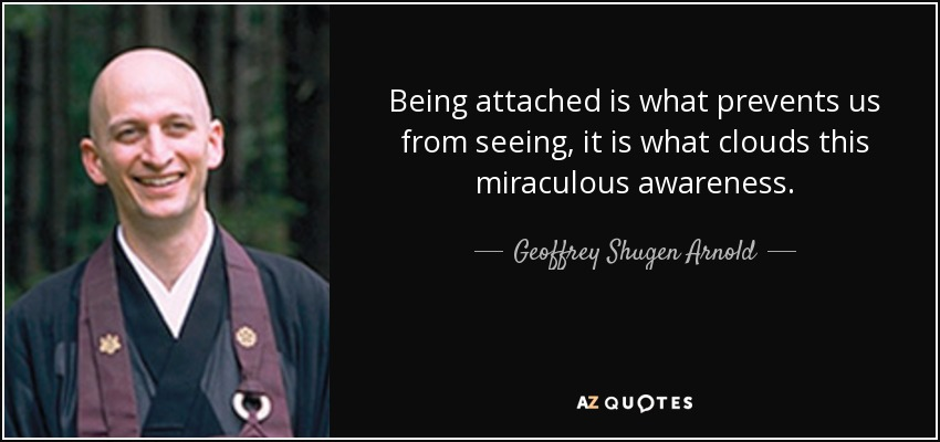 Being attached is what prevents us from seeing, it is what clouds this miraculous awareness. - Geoffrey Shugen Arnold