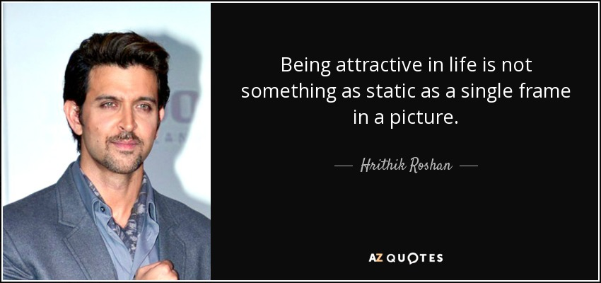 Being attractive in life is not something as static as a single frame in a picture. - Hrithik Roshan