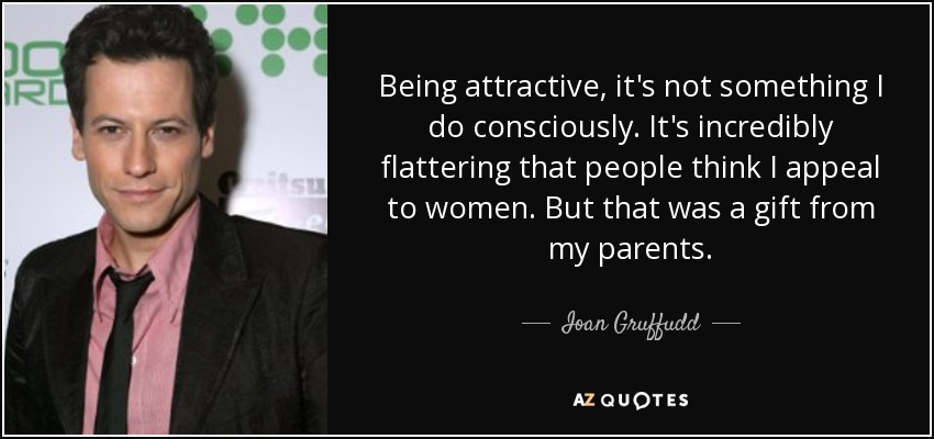 Being attractive, it's not something I do consciously. It's incredibly flattering that people think I appeal to women. But that was a gift from my parents. - Ioan Gruffudd