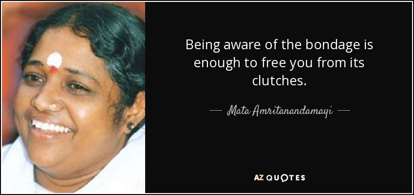 Being aware of the bondage is enough to free you from its clutches. - Mata Amritanandamayi