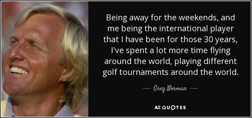 Being away for the weekends, and me being the international player that I have been for those 30 years, I've spent a lot more time flying around the world, playing different golf tournaments around the world. - Greg Norman