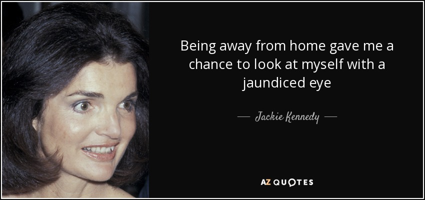 Being away from home gave me a chance to look at myself with a jaundiced eye - Jackie Kennedy