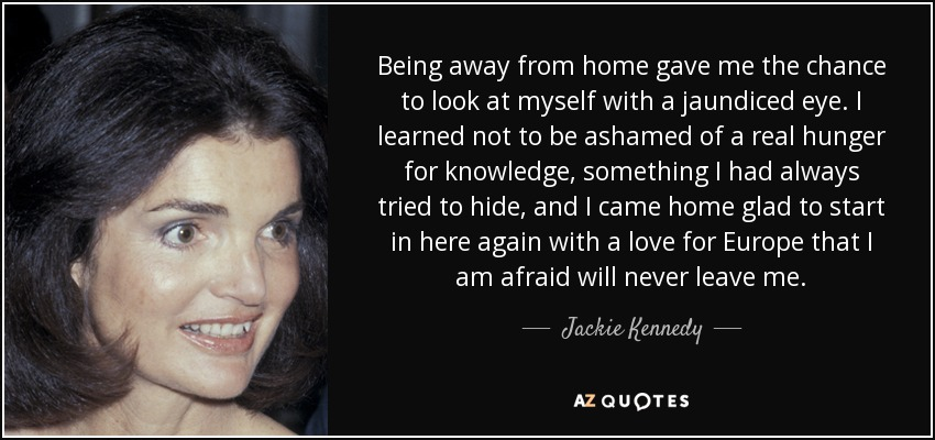 Jackie Kennedy Quote Being Away From Home Gave Me The Chance To Look