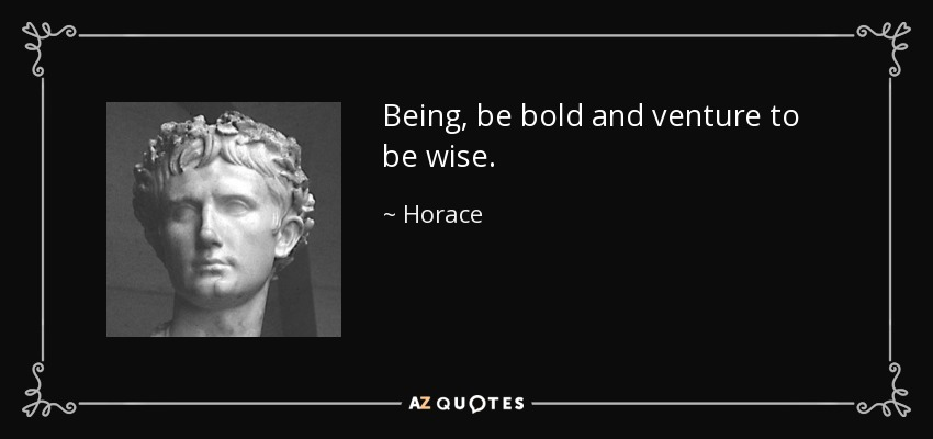 Being, be bold and venture to be wise. - Horace