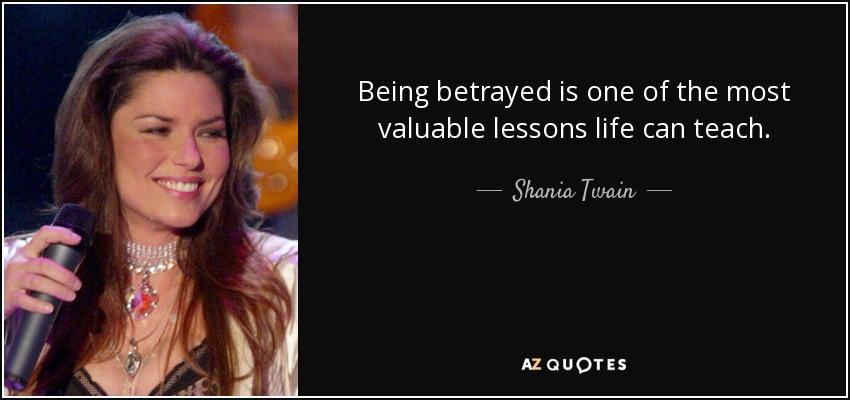 Being betrayed is one of the most valuable lessons life can teach. - Shania Twain