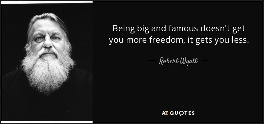 Being big and famous doesn't get you more freedom, it gets you less. - Robert Wyatt