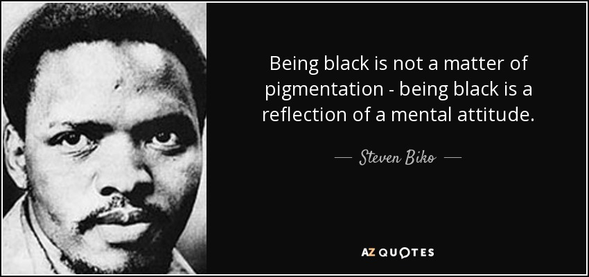 Being black is not a matter of pigmentation - being black is a reflection of a mental attitude. - Steven Biko