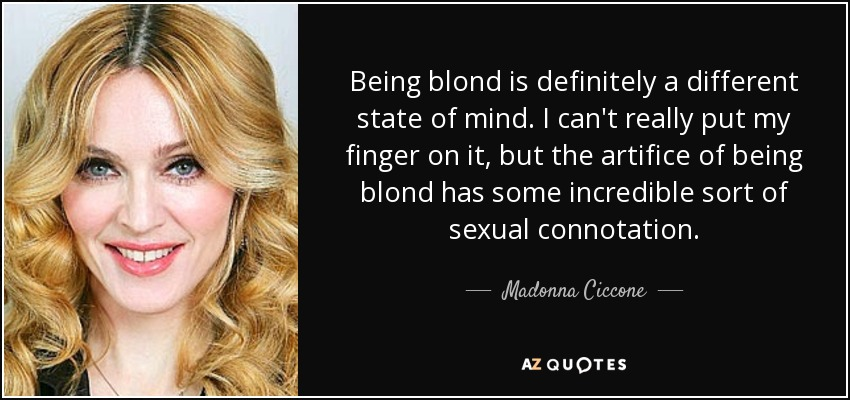 Being blond is definitely a different state of mind. I can't really put my finger on it, but the artifice of being blond has some incredible sort of sexual connotation. - Madonna Ciccone