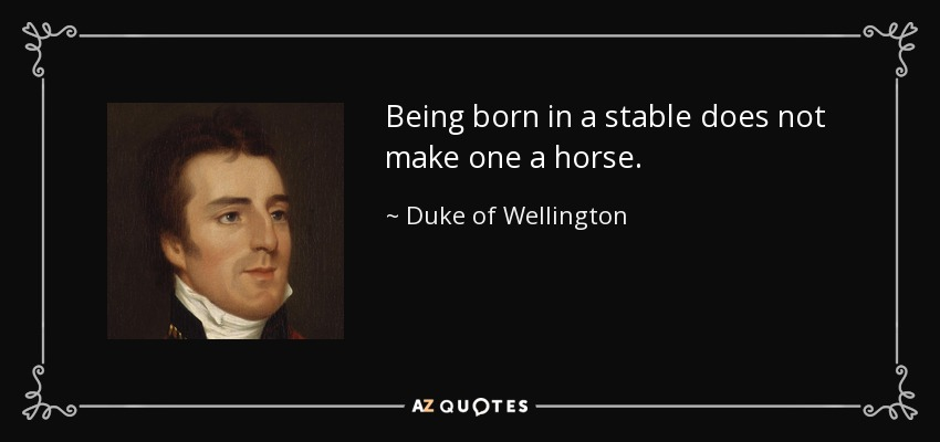 Being born in a stable does not make one a horse. - Duke of Wellington
