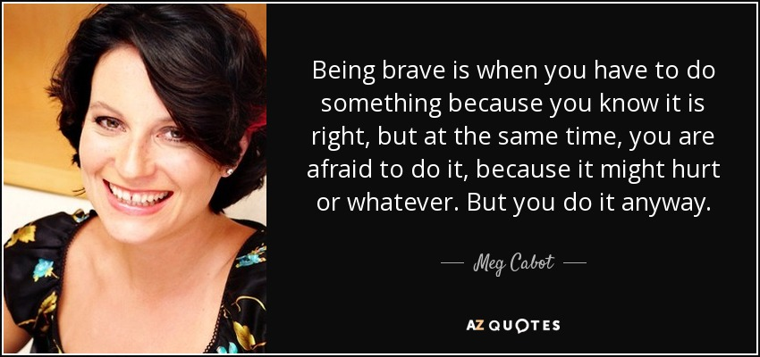 Being brave is when you have to do something because you know it is right, but at the same time, you are afraid to do it, because it might hurt or whatever. But you do it anyway. - Meg Cabot