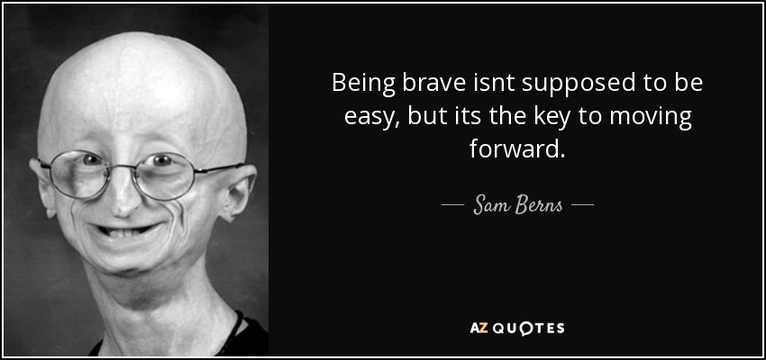 Being brave isnt supposed to be easy, but its the key to moving forward. - Sam Berns