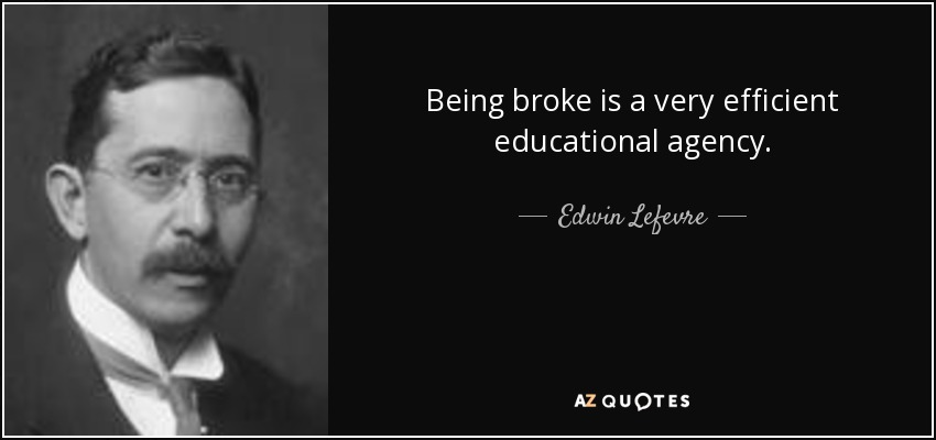 Edwin Lefevre Quote Being Broke Is A Very Efficient Educational Agency