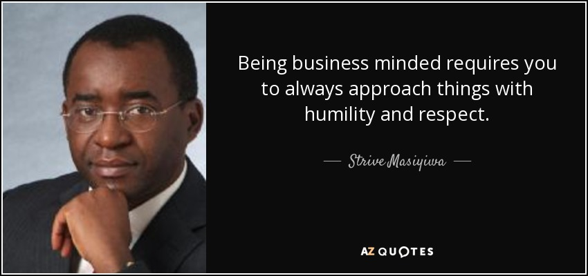 Being business minded requires you to always approach things with humility and respect. - Strive Masiyiwa